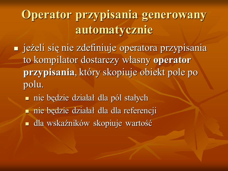 Operator przypisania generowany automatycznie jeżeli się nie zdefiniuje operatora przypisania to kompilator dostarczy własny operator przypisania, który skopiuje obiekt pole po polu.