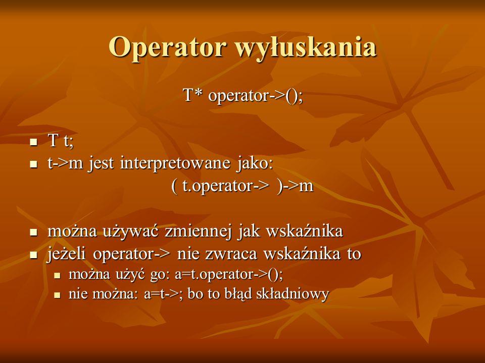 Operator wyłuskania T* operator->(); T t; T t; t->m jest interpretowane jako: t->m jest interpretowane jako: ( t.operator-> )->m można używać zmiennej jak wskaźnika można używać zmiennej jak wskaźnika jeżeli operator-> nie zwraca wskaźnika to jeżeli operator-> nie zwraca wskaźnika to można użyć go: a=t.operator->(); można użyć go: a=t.operator->(); nie można: a=t->; bo to błąd składniowy nie można: a=t->; bo to błąd składniowy