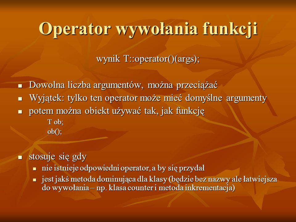 Operator wywołania funkcji wynik T::operator()(args); Dowolna liczba argumentów, można przeciążać Dowolna liczba argumentów, można przeciążać Wyjątek: tylko ten operator może mieć domyślne argumenty Wyjątek: tylko ten operator może mieć domyślne argumenty potem można obiekt używać tak, jak funkcję potem można obiekt używać tak, jak funkcję T ob; ob(); stosuje się gdy stosuje się gdy nie istnieje odpowiedni operator, a by się przydał nie istnieje odpowiedni operator, a by się przydał jest jakś metoda dominująca dla klasy (będzie bez nazwy ale łatwiejsza do wywołania – np.