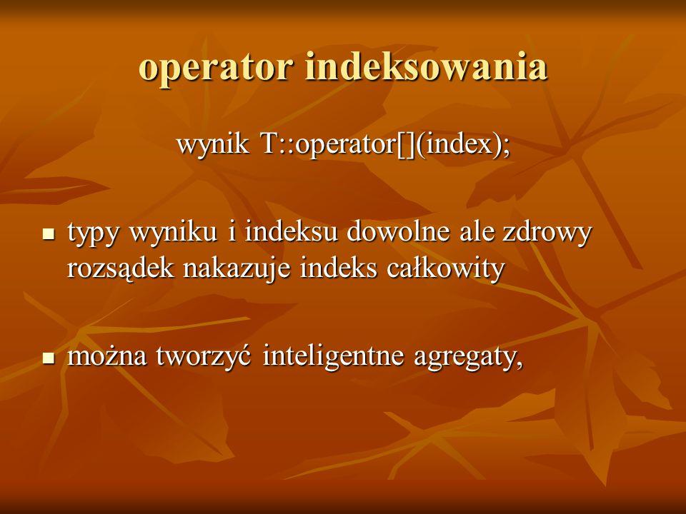 operator indeksowania wynik T::operator[](index); typy wyniku i indeksu dowolne ale zdrowy rozsądek nakazuje indeks całkowity typy wyniku i indeksu dowolne ale zdrowy rozsądek nakazuje indeks całkowity można tworzyć inteligentne agregaty, można tworzyć inteligentne agregaty,