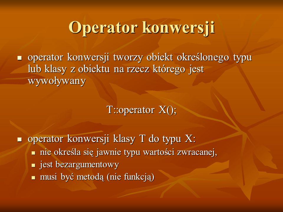 Operator konwersji operator konwersji tworzy obiekt określonego typu lub klasy z obiektu na rzecz którego jest wywoływany operator konwersji tworzy obiekt określonego typu lub klasy z obiektu na rzecz którego jest wywoływany T::operator X(); operator konwersji klasy T do typu X: operator konwersji klasy T do typu X: nie określa się jawnie typu wartości zwracanej, nie określa się jawnie typu wartości zwracanej, jest bezargumentowy jest bezargumentowy musi być metodą (nie funkcją) musi być metodą (nie funkcją)