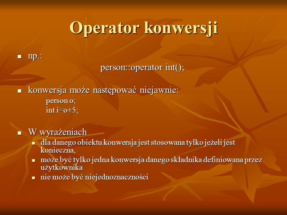 Operator konwersji np.: np.: person::operator int(); konwersja może następować niejawnie: konwersja może następować niejawnie: person o; int i=o+5; W wyrażeniach W wyrażeniach dla danego obiektu konwersja jest stosowana tylko jeżeli jest konieczna, dla danego obiektu konwersja jest stosowana tylko jeżeli jest konieczna, może być tylko jedna konwersja danego składnika definiowana przez użytkownika może być tylko jedna konwersja danego składnika definiowana przez użytkownika nie może być niejednoznaczności nie może być niejednoznaczności