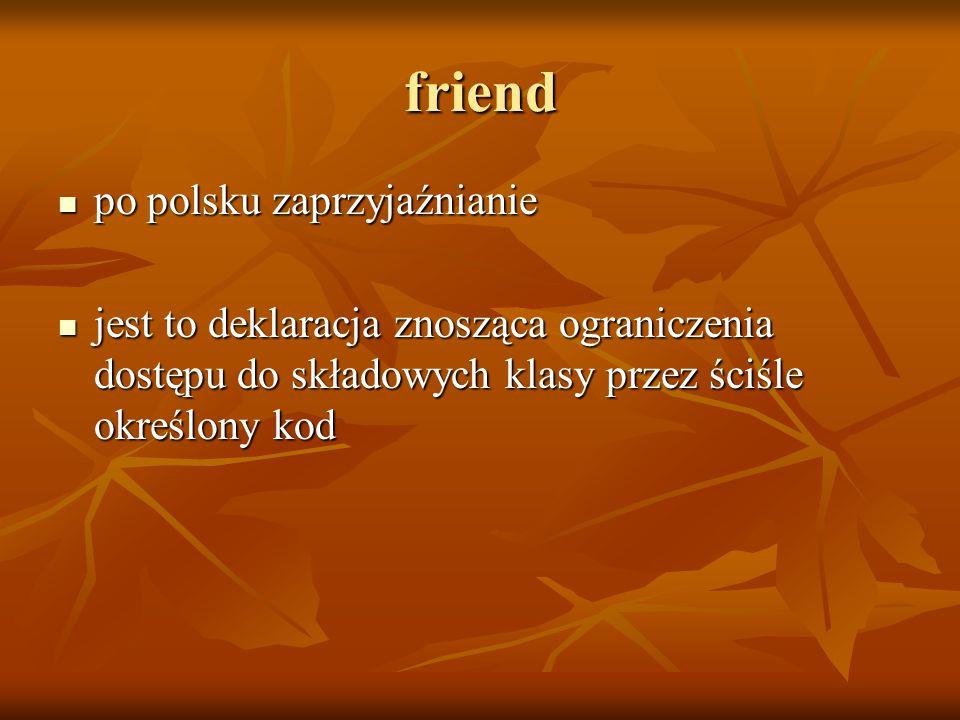 friend po polsku zaprzyjaźnianie po polsku zaprzyjaźnianie jest to deklaracja znosząca ograniczenia dostępu do składowych klasy przez ściśle określony kod jest to deklaracja znosząca ograniczenia dostępu do składowych klasy przez ściśle określony kod