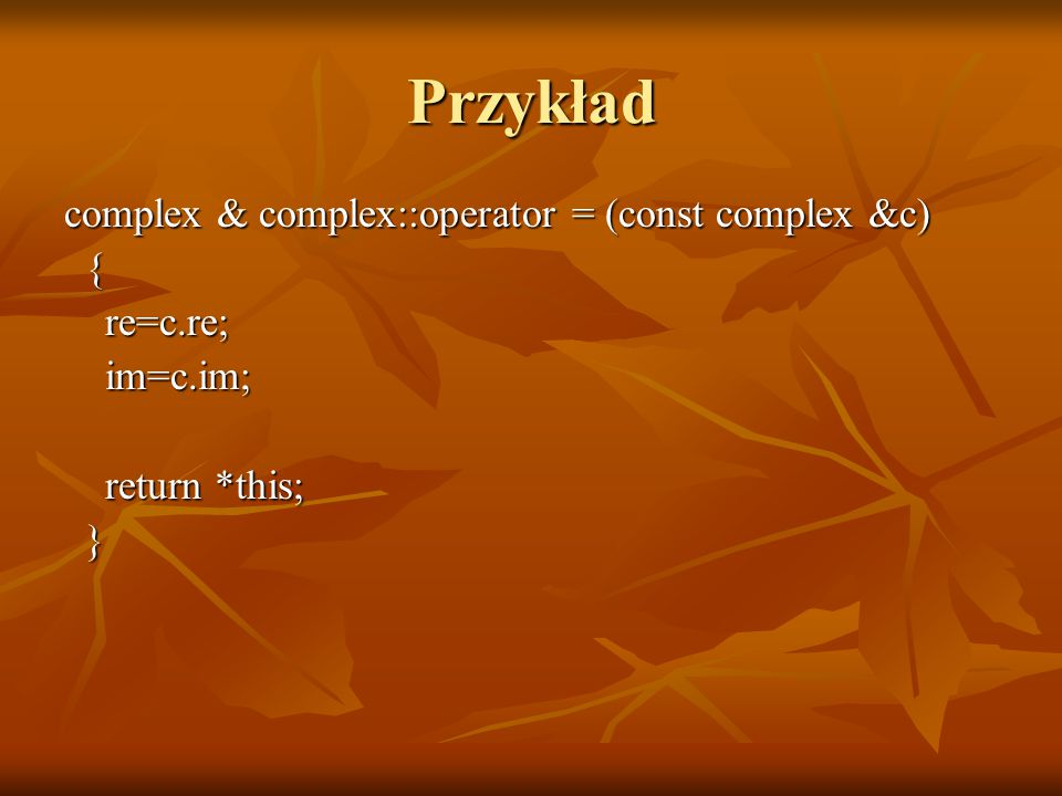 Przykład complex & complex::operator = (const complex &c) { re=c.re; re=c.re; im=c.im; im=c.im; return *this; return *this; }