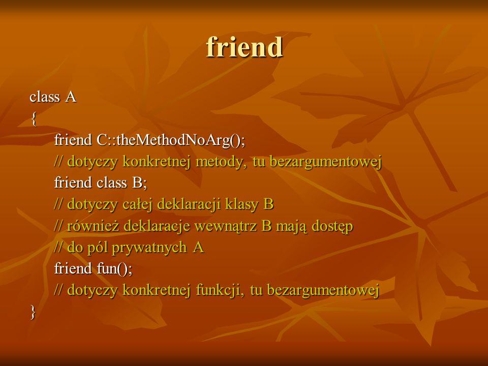 friend class A { friend C::theMethodNoArg(); friend C::theMethodNoArg(); // dotyczy konkretnej metody, tu bezargumentowej // dotyczy konkretnej metody, tu bezargumentowej friend class B; friend class B; // dotyczy całej deklaracji klasy B // dotyczy całej deklaracji klasy B // również deklaracje wewnątrz B mają dostęp // również deklaracje wewnątrz B mają dostęp // do pól prywatnych A // do pól prywatnych A friend fun(); friend fun(); // dotyczy konkretnej funkcji, tu bezargumentowej // dotyczy konkretnej funkcji, tu bezargumentowej}