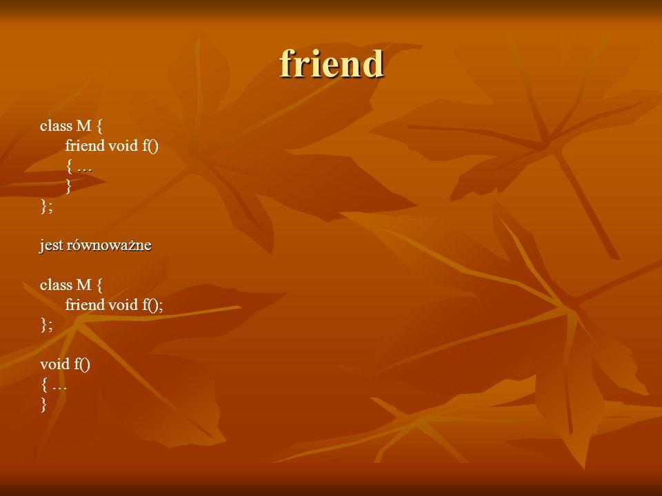 friend class M { friend void f() … { … } }; jest równoważne class M { friend void f(); }; void f() { … }