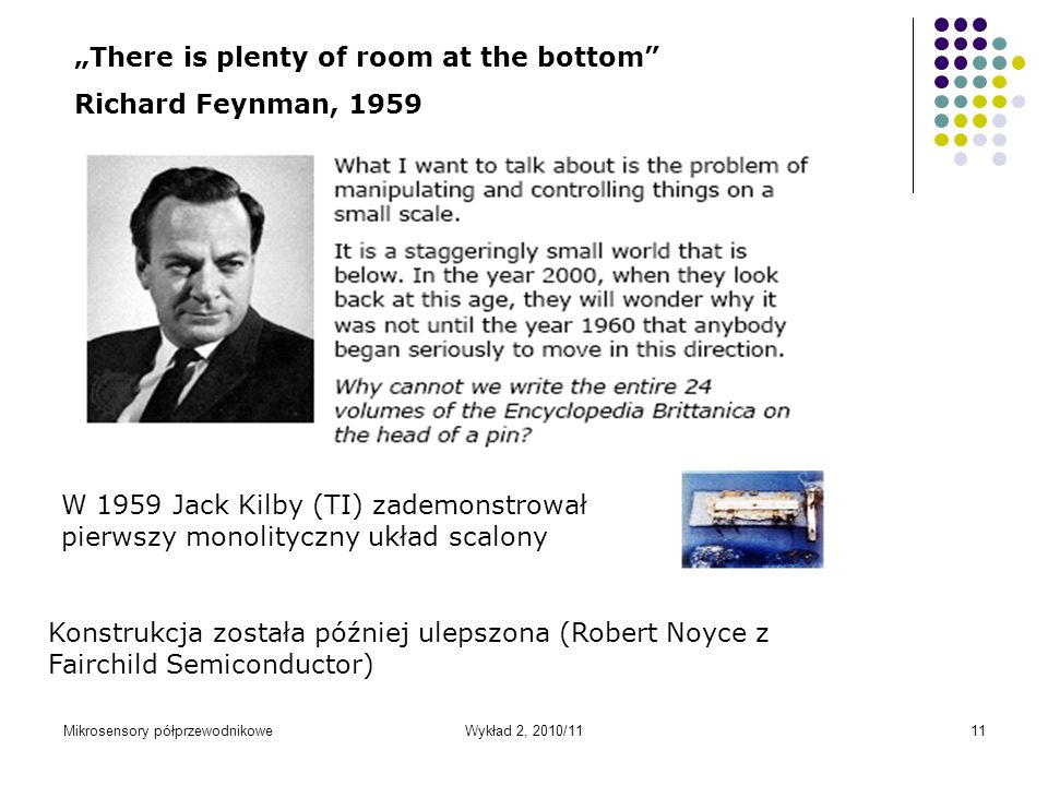 "Mikrosensory półprzewodnikoweWykład 2, 2010/1111 ""There is plenty of room at the bottom"" Richard Feynman, 1959 W 1959 Jack Kilby (TI) zademonstrował p"