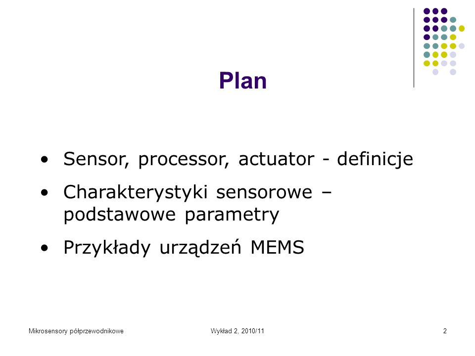 Wykład 2, 2010/112 Plan Sensor, processor, actuator - definicje Charakterystyki sensorowe – podstawowe parametry Przykłady urządzeń MEMS