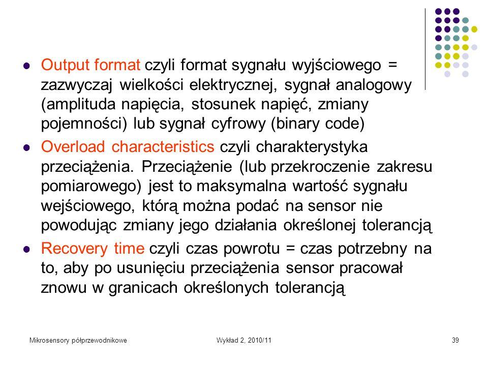 Mikrosensory półprzewodnikoweWykład 2, 2010/1139 Output format czyli format sygnału wyjściowego = zazwyczaj wielkości elektrycznej, sygnał analogowy (