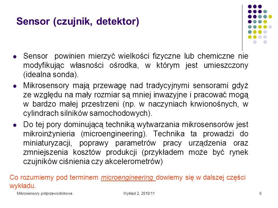 Mikrosensory półprzewodnikoweWykład 2, 2010/116 Sensor (czujnik, detektor) Sensor powinien mierzyć wielkości fizyczne lub chemiczne nie modyfikując wł