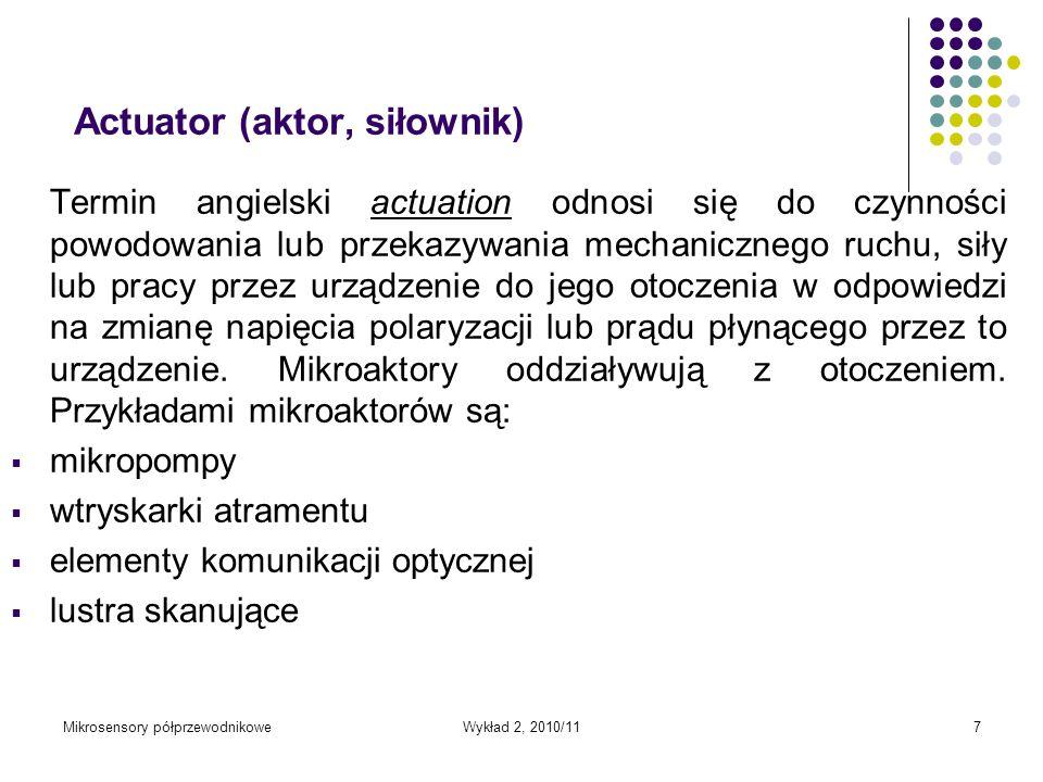 Mikrosensory półprzewodnikoweWykład 2, 2010/117 Actuator (aktor, siłownik) Termin angielski actuation odnosi się do czynności powodowania lub przekazy