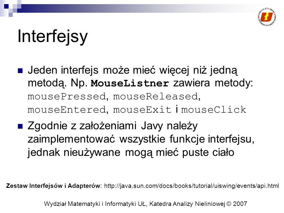 Wydział Matematyki i Informatyki UŁ, Katedra Analizy Nieliniowej © 2007 Interfejsy Jeden interfejs może mieć więcej niż jedną metodą.