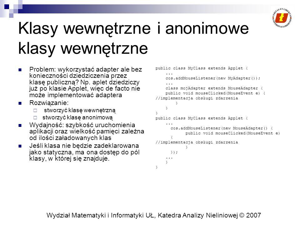 Wydział Matematyki i Informatyki UŁ, Katedra Analizy Nieliniowej © 2007 Klasy wewnętrzne i anonimowe klasy wewnętrzne Problem: wykorzystać adapter ale bez konieczności dziedziczenia przez klasę publiczną.
