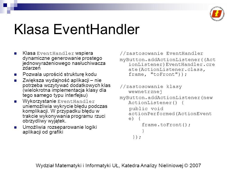 Wydział Matematyki i Informatyki UŁ, Katedra Analizy Nieliniowej © 2007 Klasa EventHandler Klasa EventHandler wspiera dynamiczne generowanie prostego jednowyrażeniowego nasłuchiwacza zdarzeń Pozwala uprościć strukturę kodu Zwiększa wydajność aplikacji – nie potrzeba wczytywać dodatkowych klas (wielokrotna implementacja klasy dla tego samego typu interfejsu) Wykorzystanie EventHandler uniemożliwia wykrycie błędu podczas komplikacji.