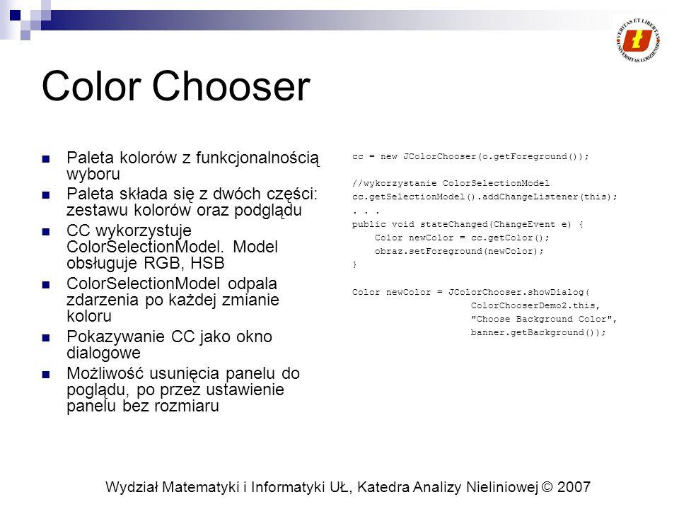 Wydział Matematyki i Informatyki UŁ, Katedra Analizy Nieliniowej © 2007 Color Chooser Paleta kolorów z funkcjonalnością wyboru Paleta składa się z dwóch części: zestawu kolorów oraz podglądu CC wykorzystuje ColorSelectionModel.