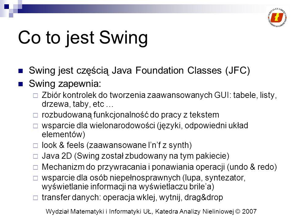 Wydział Matematyki i Informatyki UŁ, Katedra Analizy Nieliniowej © 2007 Co to jest Swing Swing jest częścią Java Foundation Classes (JFC) Swing zapewnia:  Zbiór kontrolek do tworzenia zaawansowanych GUI: tabele, listy, drzewa, taby, etc …  rozbudowaną funkcjonalność do pracy z tekstem  wsparcie dla wielonarodowości (języki, odpowiedni układ elementów)  look & feels (zaawansowane l'n'f z synth)  Java 2D (Swing został zbudowany na tym pakiecie)  Mechanizm do przywracania i ponawiania operacji (undo & redo)  wsparcie dla osób niepełnosprawnych (lupa, syntezator, wyświetlanie informacji na wyświetlaczu brile'a)  transfer danych: operacja wklej, wytnij, drag&drop