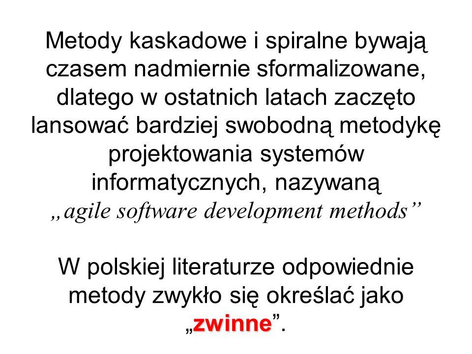 """zwinne Metody kaskadowe i spiralne bywają czasem nadmiernie sformalizowane, dlatego w ostatnich latach zaczęto lansować bardziej swobodną metodykę projektowania systemów informatycznych, nazywaną """"agile software development methods W polskiej literaturze odpowiednie metody zwykło się określać jako """"zwinne ."""