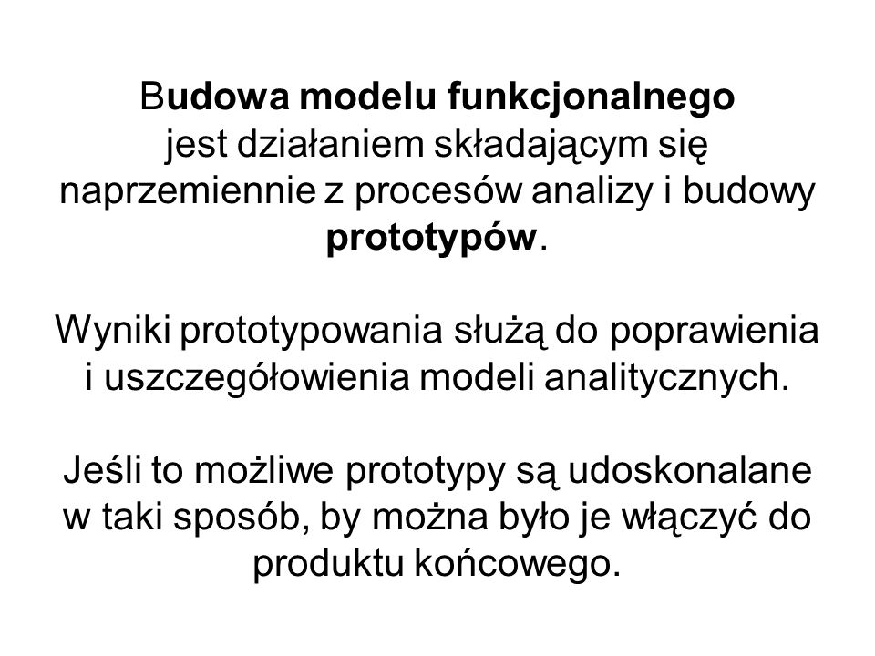 Budowa modelu funkcjonalnego jest działaniem składającym się naprzemiennie z procesów analizy i budowy prototypów.