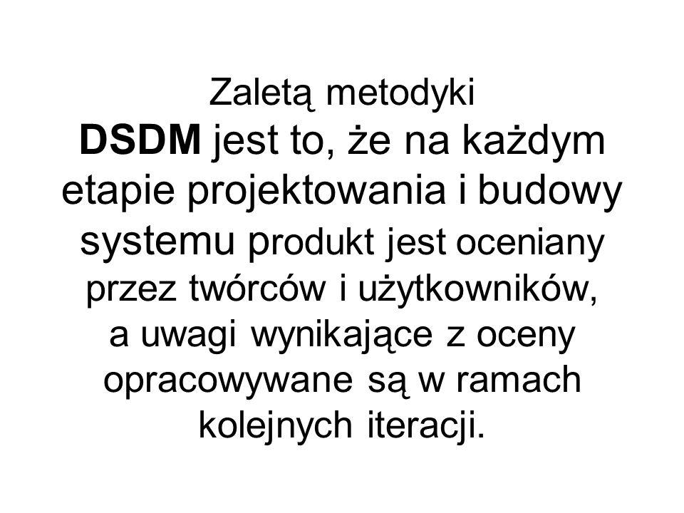Zaletą metodyki DSDM jest to, że na każdym etapie projektowania i budowy systemu p rodukt jest oceniany przez twórców i użytkowników, a uwagi wynikające z oceny opracowywane są w ramach kolejnych iteracji.