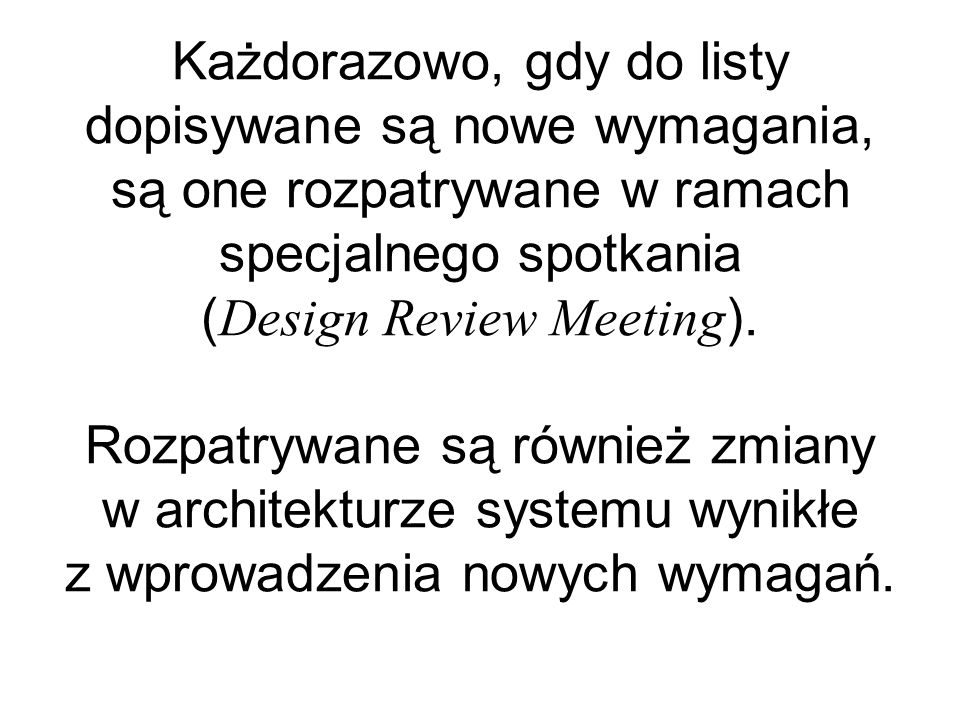 Każdorazowo, gdy do listy dopisywane są nowe wymagania, są one rozpatrywane w ramach specjalnego spotkania ( Design Review Meeting ).