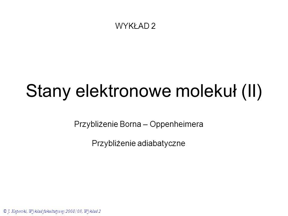 Stany elektronowe molekuł (II) Przybliżenie Borna – Oppenheimera Przybliżenie adiabatyczne WYKŁAD 2 © J. Koperski, Wykład fakultatywny 2008/09, Wykład