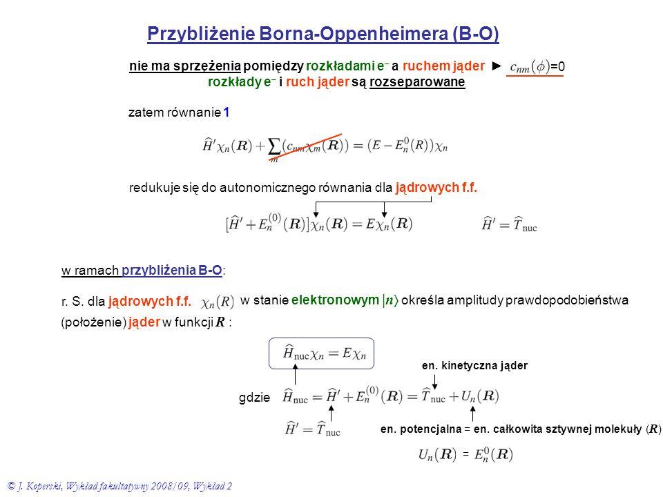 Przybliżenie Borna-Oppenheimera (B-O) nie ma sprzężenia pomiędzy rozkładami e – a ruchem jąder ► rozkłady e – i ruch jąder są rozseparowane =0 zatem r