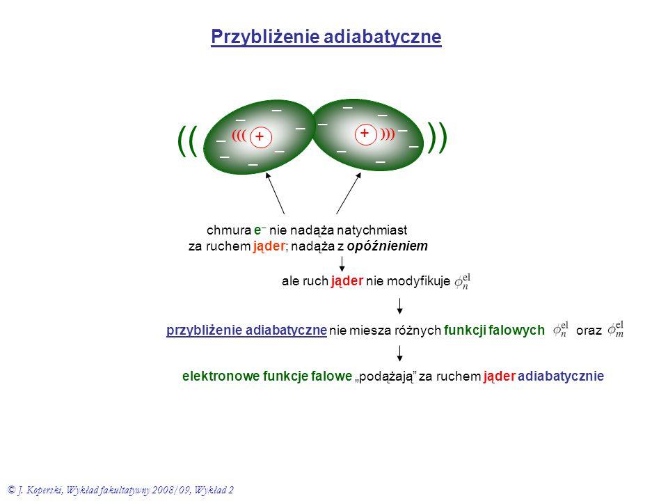 Przybliżenie adiabatyczne + – – – – – – + – – – – – – – – ((( ))) )) chmura e – nie nadąża natychmiast za ruchem jąder; nadąża z opóźnieniem ale ruch