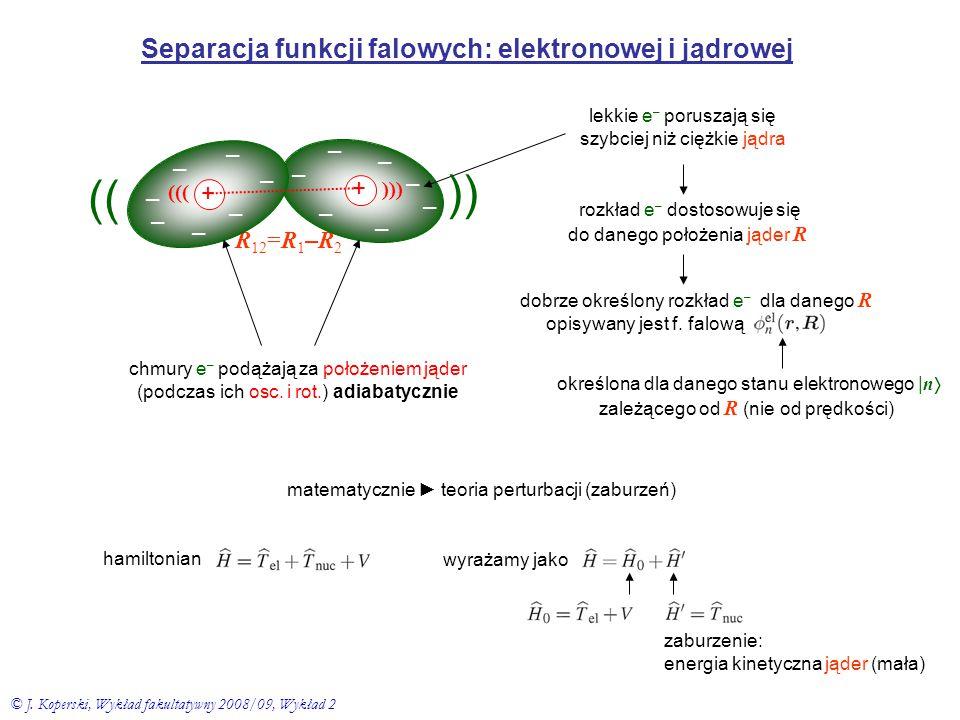 Separacja funkcji falowych: elektronowej i jądrowej rozkład e – dostosowuje się do danego położenia jąder R R 12 =R 1 – R 2 + – – – – – – + – – – – –