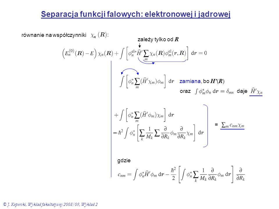 Separacja funkcji falowych: elektronowej i jądrowej zależy tylko od R zamiana, bo H′ ( R ) oraz daje równanie na współczynniki : = gdzie – n © J. Kope