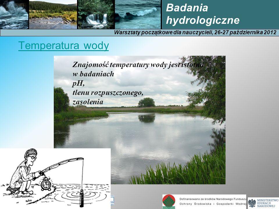 Warsztaty początkowe dla nauczycieli, 26-27 października 2012 Badania hydrologiczne Znajomość temperatury wody jest istotna w badaniach pH, tlenu rozpuszczonego, zasolenia Temperatura wody