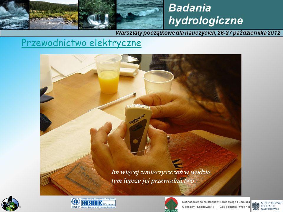 Warsztaty początkowe dla nauczycieli, 26-27 października 2012 Badania hydrologiczne Im więcej zanieczyszczeń w wodzie, tym lepsze jej przewodnictwo Przewodnictwo elektryczne