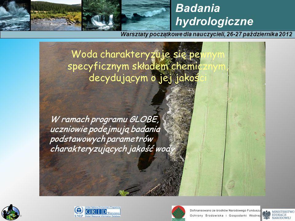 Warsztaty początkowe dla nauczycieli, 26-27 października 2012 Badania hydrologiczne Woda charakteryzuje się pewnym specyficznym składem chemicznym, decydującym o jej jakości W ramach programu GLOBE, uczniowie podejmują badania podstawowych parametrów charakteryzujących jakość wody