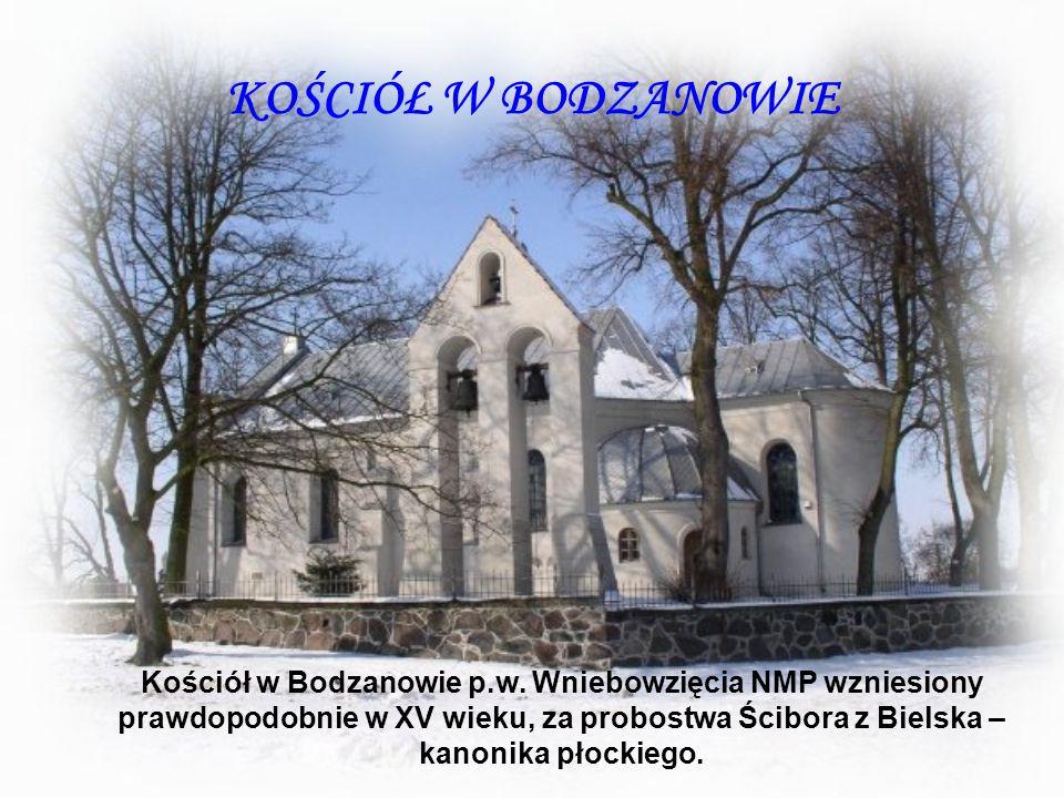 KOŚCIÓŁ W BODZANOWIE Kościół w Bodzanowie p.w. Wniebowzięcia NMP wzniesiony prawdopodobnie w XV wieku, za probostwa Ścibora z Bielska – kanonika płock