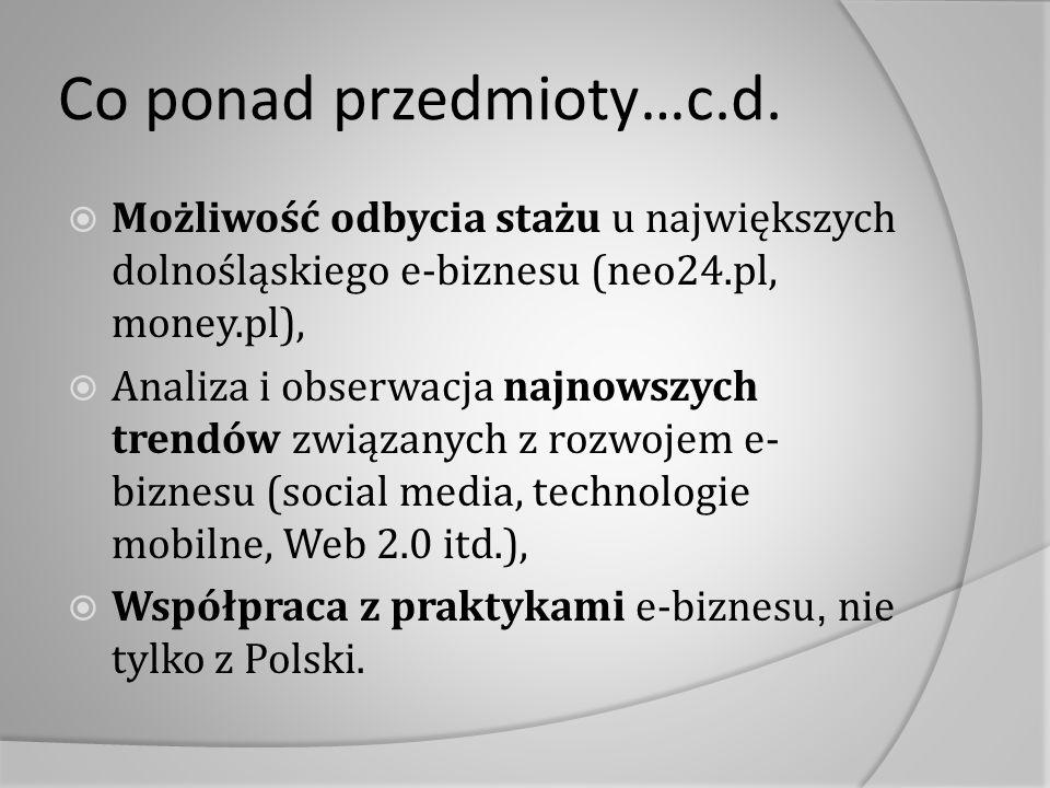 Co ponad przedmioty…c.d.  Możliwość odbycia stażu u największych dolnośląskiego e-biznesu (neo24.pl, money.pl),  Analiza i obserwacja najnowszych tr