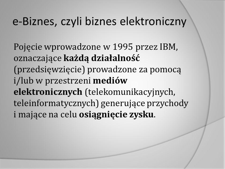 e-Biznes, czyli biznes elektroniczny Pojęcie wprowadzone w 1995 przez IBM, oznaczające każdą działalność (przedsięwzięcie) prowadzone za pomocą i/lub w przestrzeni mediów elektronicznych (telekomunikacyjnych, teleinformatycznych) generujące przychody i mające na celu osiągnięcie zysku.