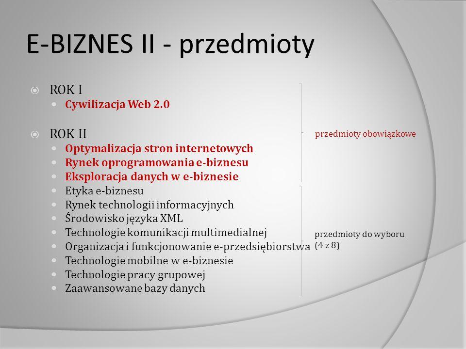 E-BIZNES II - przedmioty  ROK I Cywilizacja Web 2.0  ROK II Optymalizacja stron internetowych Rynek oprogramowania e-biznesu Eksploracja danych w e-biznesie Etyka e-biznesu Rynek technologii informacyjnych Środowisko języka XML Technologie komunikacji multimedialnej Organizacja i funkcjonowanie e-przedsiębiorstwa Technologie mobilne w e-biznesie Technologie pracy grupowej Zaawansowane bazy danych przedmioty do wyboru (4 z 8) przedmioty obowiązkowe