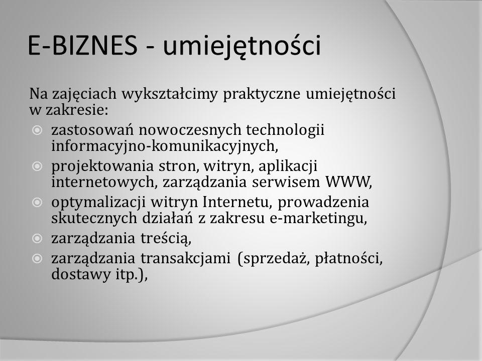 E-BIZNES - umiejętności Na zajęciach wykształcimy praktyczne umiejętności w zakresie:  zastosowań nowoczesnych technologii informacyjno-komunikacyjnych,  projektowania stron, witryn, aplikacji internetowych, zarządzania serwisem WWW,  optymalizacji witryn Internetu, prowadzenia skutecznych działań z zakresu e-marketingu,  zarządzania treścią,  zarządzania transakcjami (sprzedaż, płatności, dostawy itp.),
