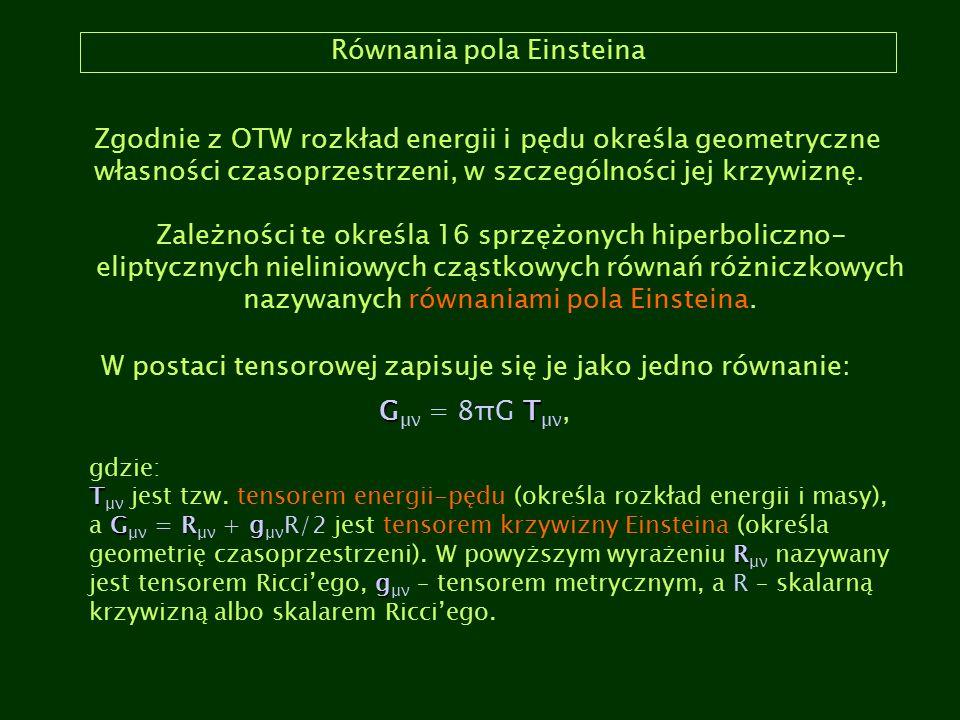 Równania pola Einsteina Zgodnie z OTW rozkład energii i pędu określa geometryczne własności czasoprzestrzeni, w szczególności jej krzywiznę. Zależnośc