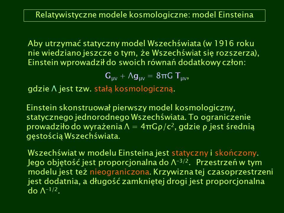 Relatywistyczne modele kosmologiczne: model Einsteina Aby utrzymać statyczny model Wszechświata (w 1916 roku nie wiedziano jeszcze o tym, że Wszechświ
