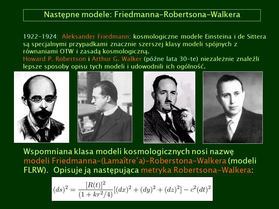 Następne modele: Friedmanna-Robertsona-Walkera 1922-1924: Aleksander Friedmann: kosmologiczne modele Einsteina i de Sittera są specjalnymi przypadkami