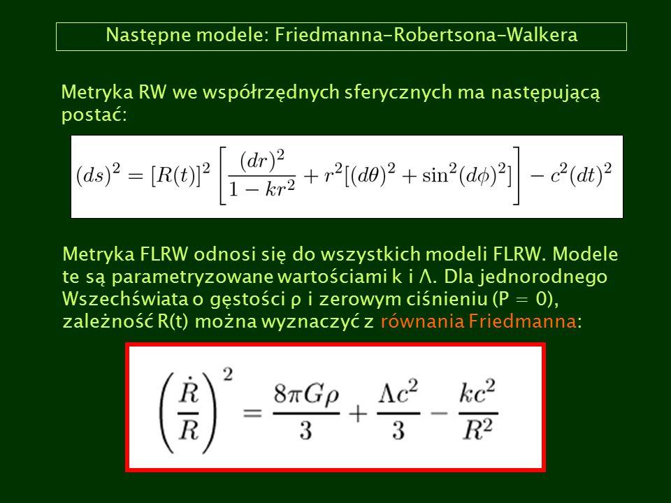Następne modele: Friedmanna-Robertsona-Walkera Metryka RW we współrzędnych sferycznych ma następującą postać: Metryka FLRW odnosi się do wszystkich mo