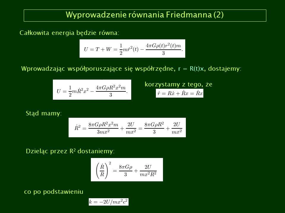 Wyprowadzenie równania Friedmanna (2) Całkowita energia będzie równa: Wprowadzając współporuszające się współrzędne, r = R(t)x, dostajemy: korzystamy