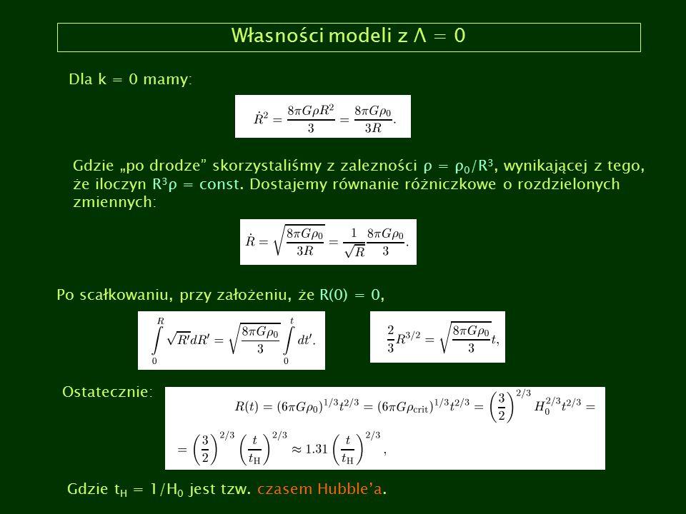 """Własności modeli z Λ = 0 Dla k = 0 mamy: Gdzie """"po drodze"""" skorzystaliśmy z zalezności ρ = ρ 0 /R 3, wynikającej z tego, że iloczyn R 3 ρ = const. Dos"""