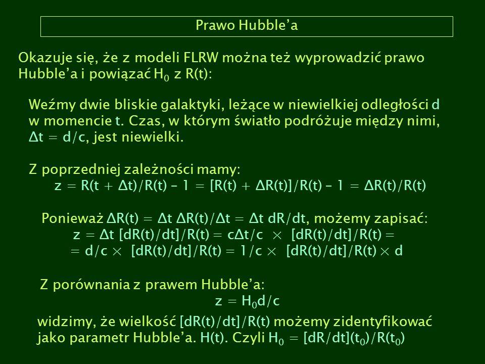 Prawo Hubble'a Okazuje się, że z modeli FLRW można też wyprowadzić prawo Hubble'a i powiązać H 0 z R(t): Weźmy dwie bliskie galaktyki, leżące w niewie