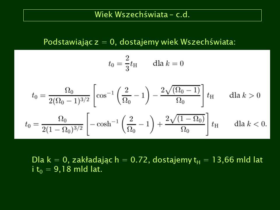 Wiek Wszechświata – c.d. Podstawiając z = 0, dostajemy wiek Wszechświata: Dla k = 0, zakładając h = 0.72, dostajemy t H = 13,66 mld lat i t 0 = 9,18 m