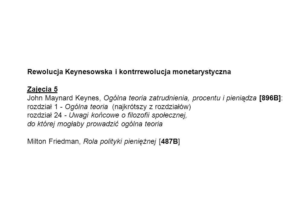 Rewolucja Keynesowska i kontrrewolucja monetarystyczna Zajęcia 5 John Maynard Keynes, Ogólna teoria zatrudnienia, procentu i pieniądza [896B]: rozdział 1 - Ogólna teoria (najkrótszy z rozdziałów) rozdział 24 - Uwagi końcowe o filozofii społecznej, do której mogłaby prowadzić ogólna teoria Milton Friedman, Rola polityki pieniężnej [487B]