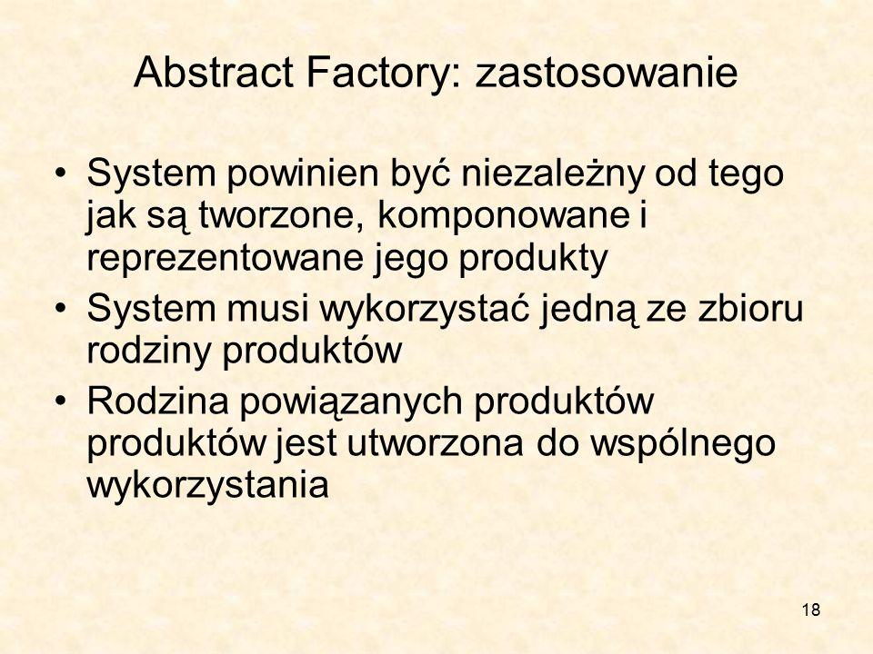 18 Abstract Factory: zastosowanie System powinien być niezależny od tego jak są tworzone, komponowane i reprezentowane jego produkty System musi wykorzystać jedną ze zbioru rodziny produktów Rodzina powiązanych produktów produktów jest utworzona do wspólnego wykorzystania