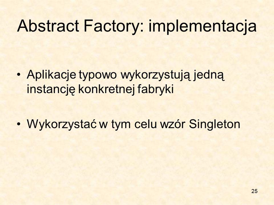 25 Abstract Factory: implementacja Aplikacje typowo wykorzystują jedną instancję konkretnej fabryki Wykorzystać w tym celu wzór Singleton