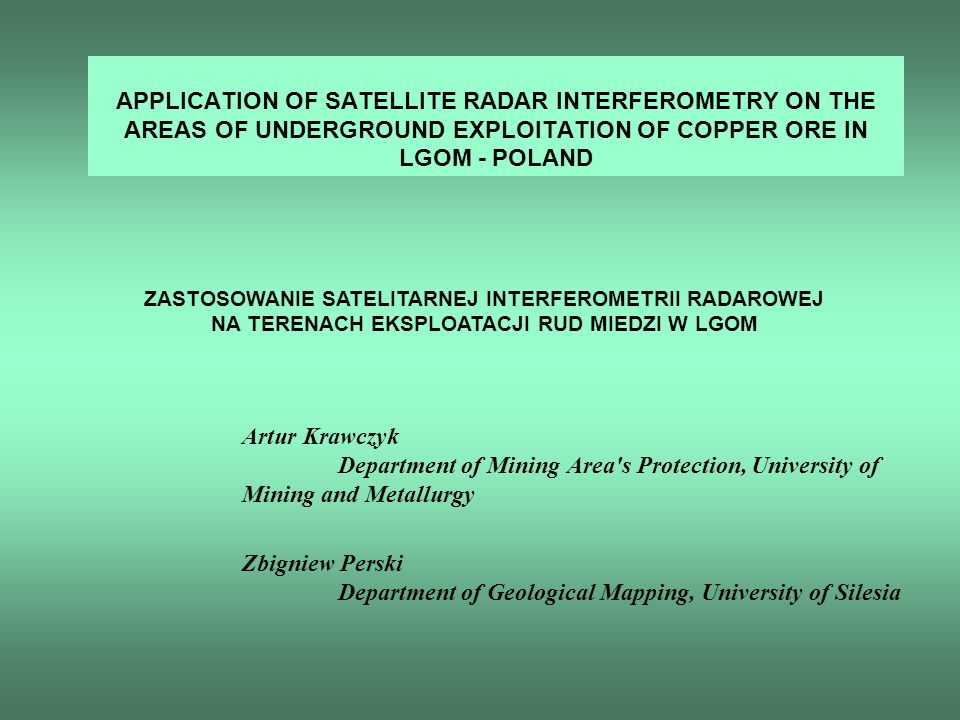 APPLICATION OF SATELLITE RADAR INTERFEROMETRY ON THE AREAS OF UNDERGROUND EXPLOITATION OF COPPER ORE IN LGOM - POLAND Artur Krawczyk Department of Mining Area s Protection, University of Mining and Metallurgy Zbigniew Perski Department of Geological Mapping, University of Silesia ZASTOSOWANIE SATELITARNEJ INTERFEROMETRII RADAROWEJ NA TERENACH EKSPLOATACJI RUD MIEDZI W LGOM