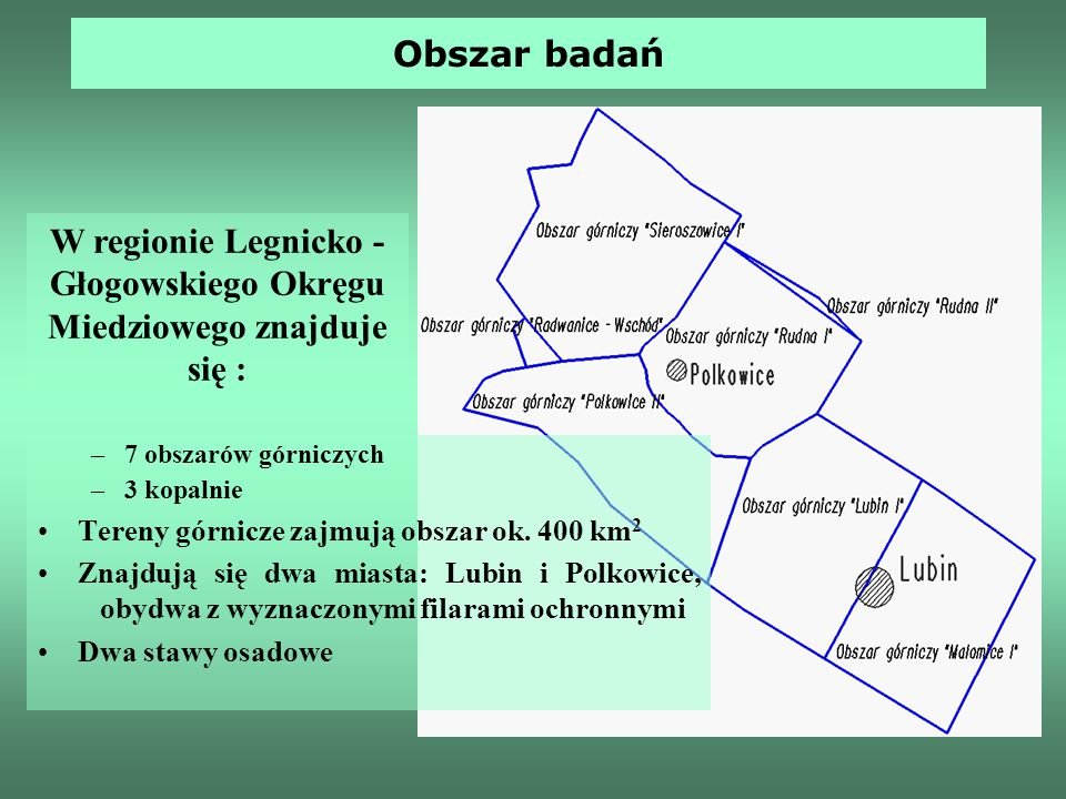 Obszar badań –7 obszarów górniczych –3 kopalnie Tereny górnicze zajmują obszar ok. 400 km 2 Znajdują się dwa miasta: Lubin i Polkowice, obydwa z wyzna